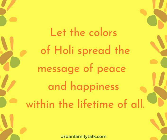 Let the colors of Holi spread the message of peace and happiness within the lifetime of all.