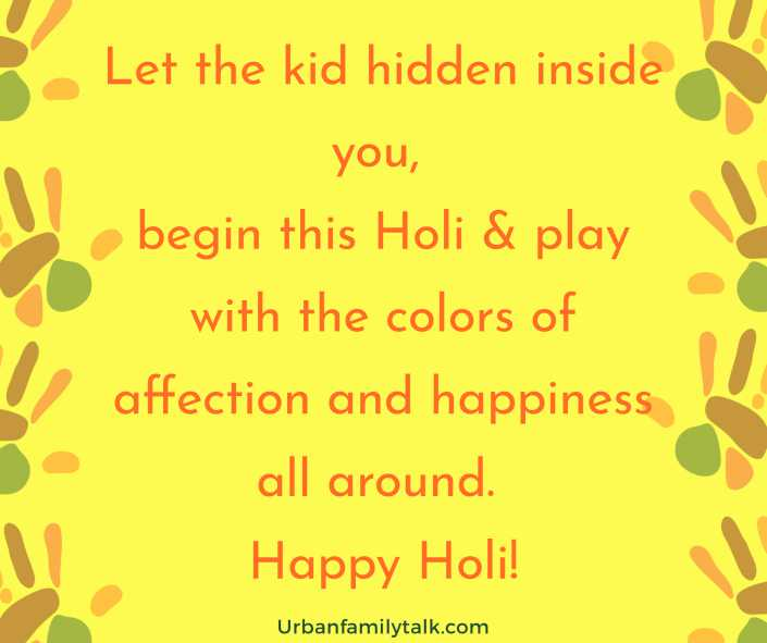 Let the kid hidden inside you, begin this Holi & play with the colors of affection and happiness all around. Happy Holi!