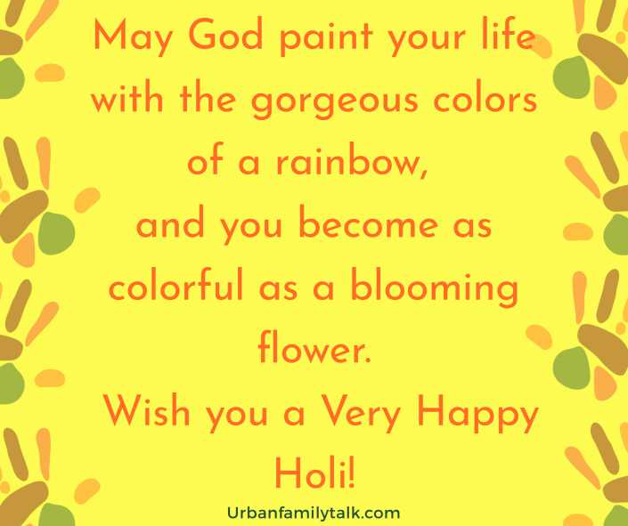 May God paint your life with the gorgeous colors of a rainbow, and you become as colorful as a blooming flower. Wish you a Very Happy Holi!