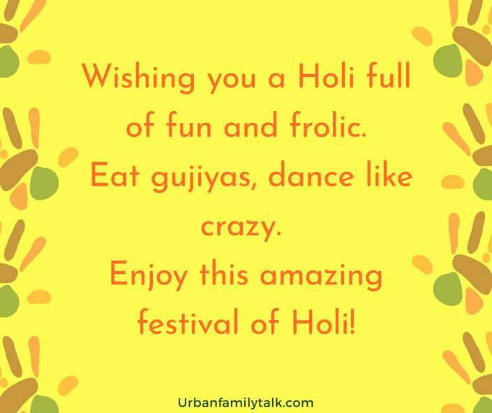 Wishing you a Holi full of fun and frolic. Eat gujiyas, dance like crazy. Enjoy this amazing festival of Holi!