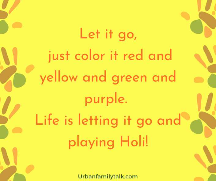 Let it go, just color it red and yellow and green and purple. Life is letting it go and playing Holi!
