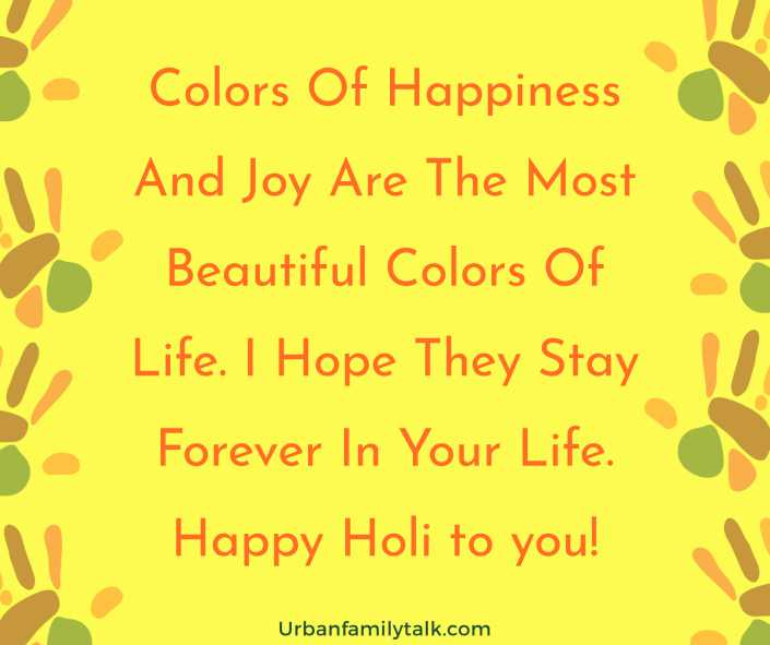 Colors Of Happiness And Joy Are The Most Beautiful Colors Of Life. I Hope They Stay Forever In Your Life. Happy Holi to you!