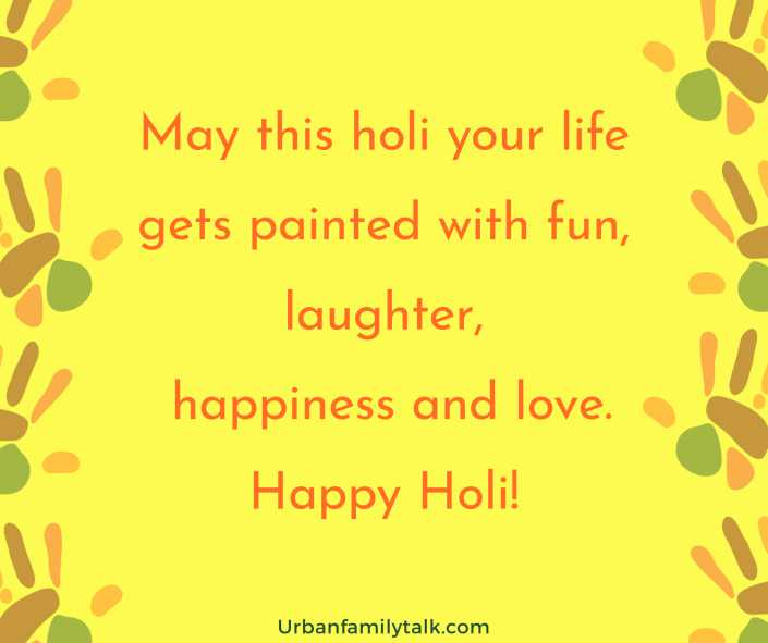 May this holi your life gets painted with fun, laughter, happiness and love. Happy Holi!