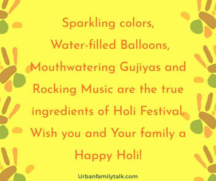 Sparkling colors, Water-filled Balloons, Mouthwatering Gujiyas and Rocking Music are the true ingredients of Holi Festival. Wish you and Your family a Happy Holi!