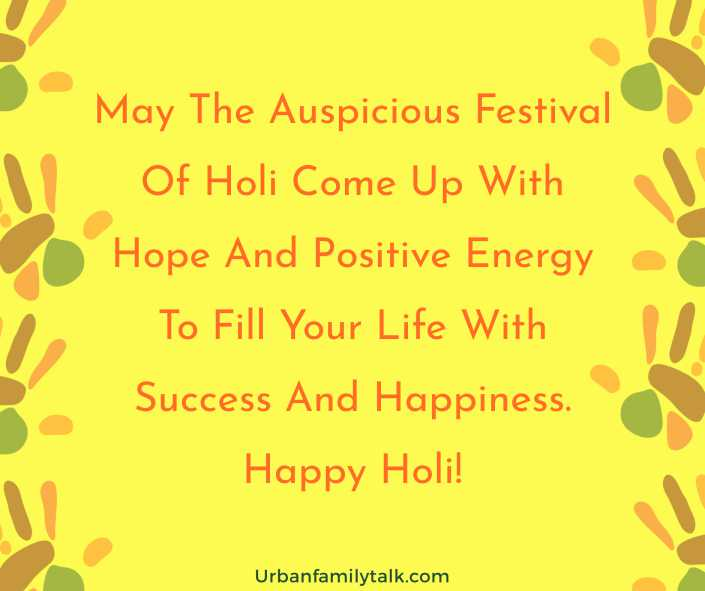 May The Auspicious Festival Of Holi Come Up With Hope And Positive Energy To Fill Your Life With Success And Happiness. Happy Holi!