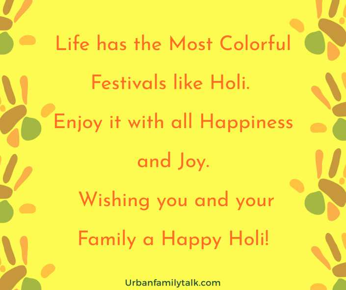 Life has the Most Colorful Festivals like Holi. Enjoy it with all Happiness and Joy. Wishing you and your Family a Happy Holi!