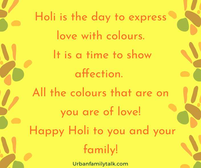 Holi is the day to express love with colours. It is a time to show affection. All the colours that are on you are of love! Happy Holi to you and your family!