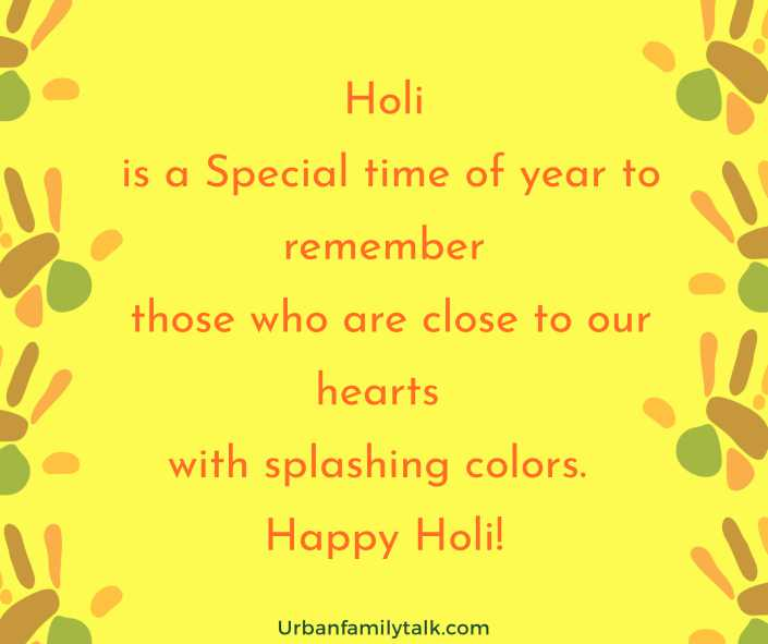Holi is a Special time of year to remember those who are close to our hearts with splashing colors. Happy Holi!