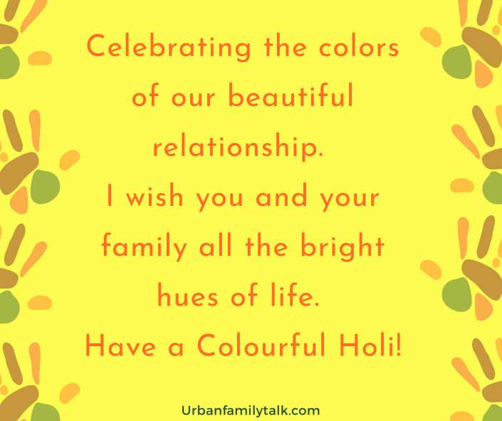 Celebrating the colors of our beautiful relationship. I wish you and your family all the bright hues of life. Have a Colourful Holi!