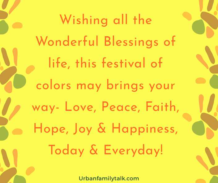 Wishing all the Wonderful Blessings of life, this festival of colors may brings your way- Love, Peace, Faith, Hope, Joy & Happiness, Today & Everyday!