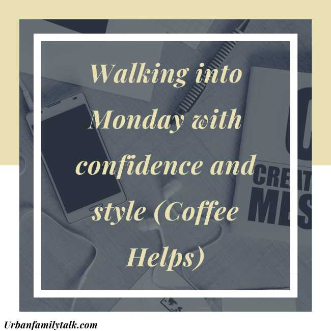 Walking into Monday with confidence and style (Coffee Helps)