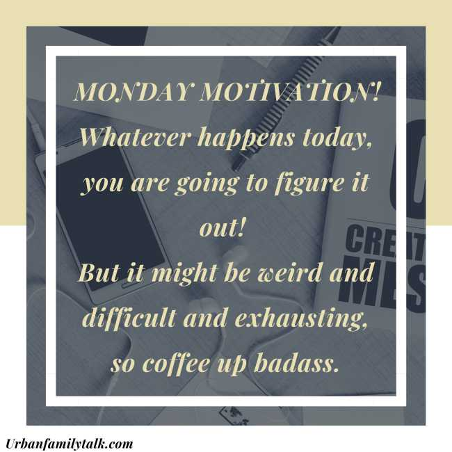 MONDAY MOTIVATION! Whatever happens today, you are going to figure it out! But it might be weird and difficult and exhausting, so coffee up badass.
