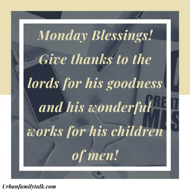 Monday Blessings! Give thanks to the lords for his goodness and his wonderful works for his children of men!