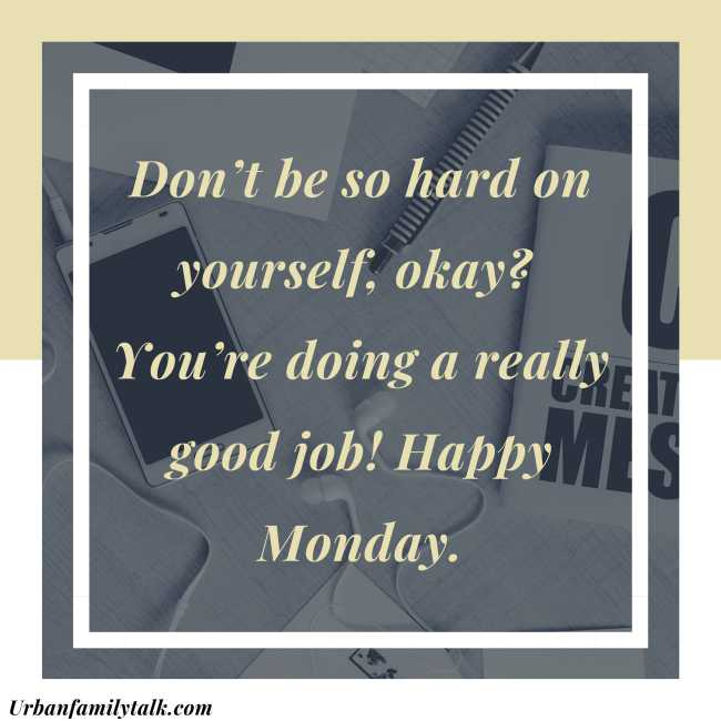 Don't be so hard on yourself, okay? You're doing a really good job! Happy Monday.