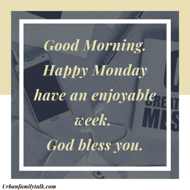 Good Morning. Happy Monday have an enjoyable week. God bless you.