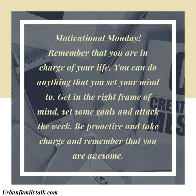 Motivational Monday! Remember that you are in charge of your life. You can do anything that you set your mind to. Get in the right frame of mind, set some goals and attack the week. Be proactive and take charge and remember that you are awesome.