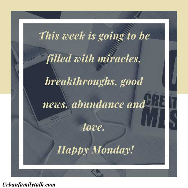 This week is going to be filled with miracles, breakthroughs, good news, abundance and love. Happy Monday!