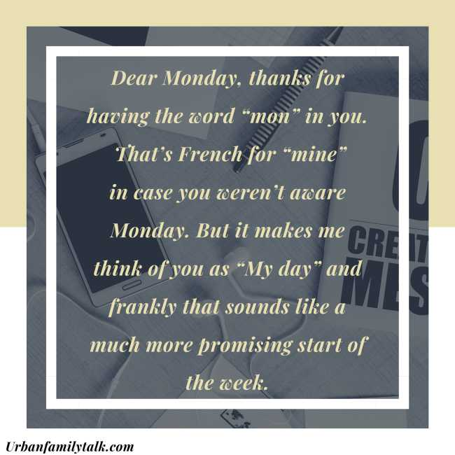 "Dear Monday, thanks for having the word ""mon"" in you. That's French for ""mine"" in case you weren't aware Monday. But it makes me think of you as ""My day"" and frankly that sounds like a much more promising start of the week."