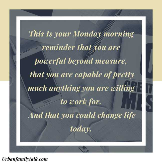 This Is your Monday morning reminder that you are powerful beyond measure, that you are capable of pretty much anything you are willing to work for. And that you could change life today.