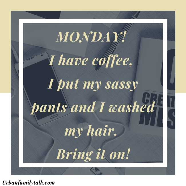 MONDAY! I have coffee, I put my sassy pants and I washed my hair. Bring it on!