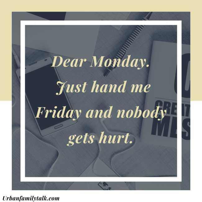 Dear Monday. Just hand me Friday and nobody gets hurt.