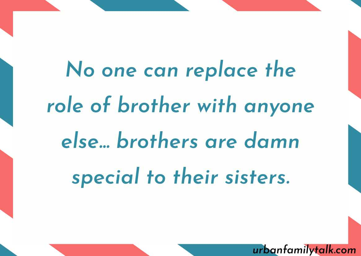 No one can replace the role of brother with anyone else… brothers are damn special to their sisters.