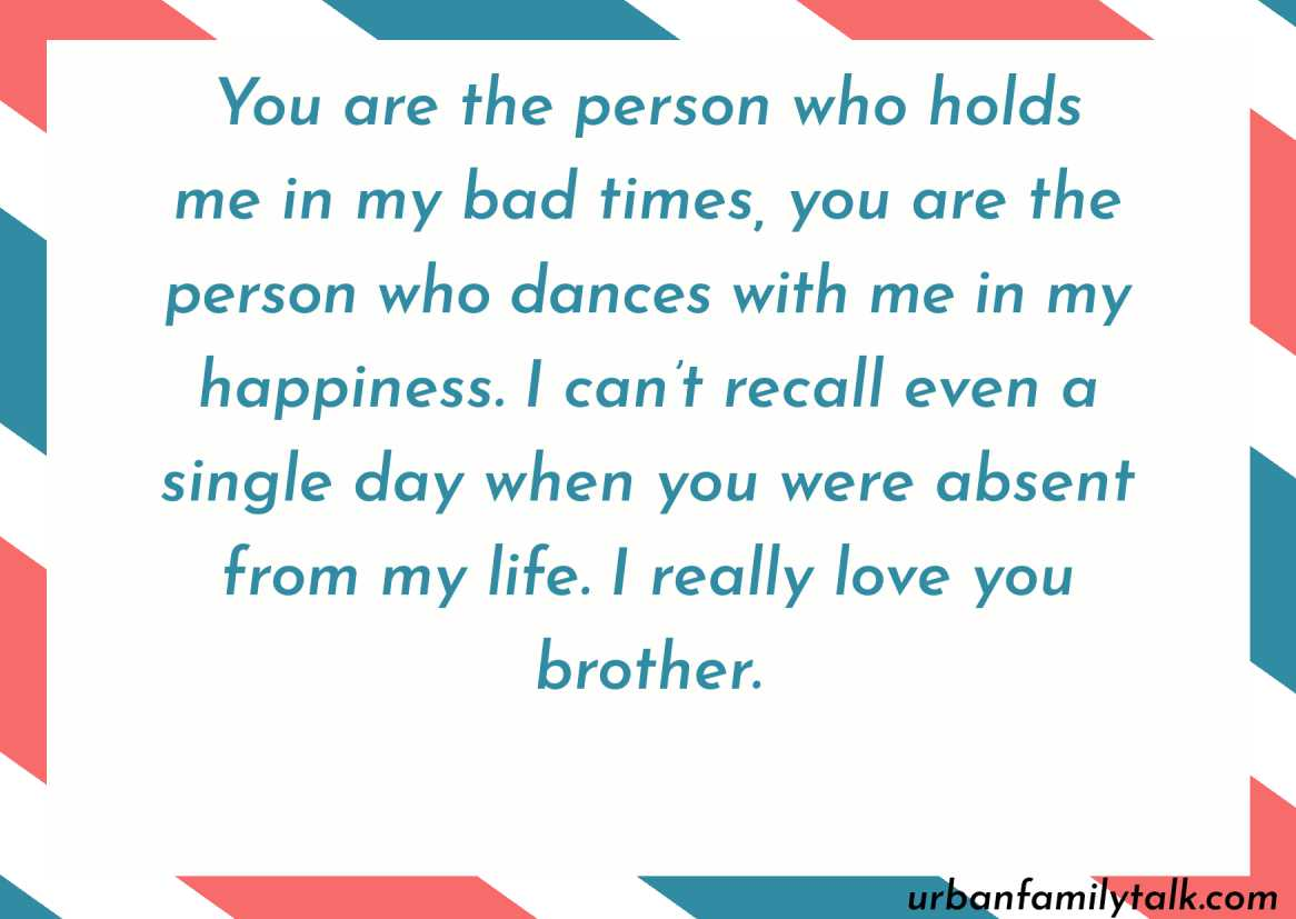 You are the person who holds me in my bad times, you are the person who dances with me in my happiness. I can't recall even a single day when you were absent from my life. I really love you brother.