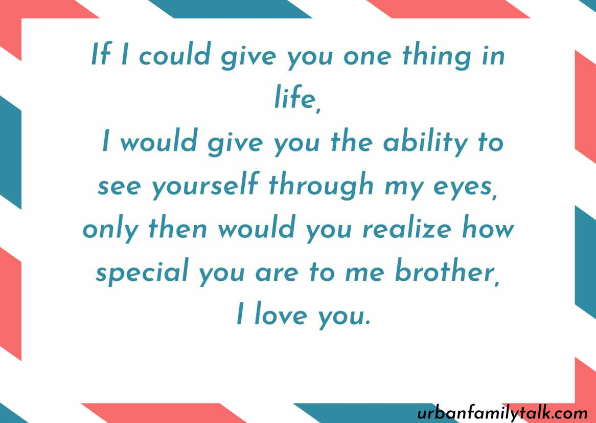 If I could give you one thing in life, I would give you the ability to see yourself through my eyes, only then would you realize how special you are to me brother, I love you.