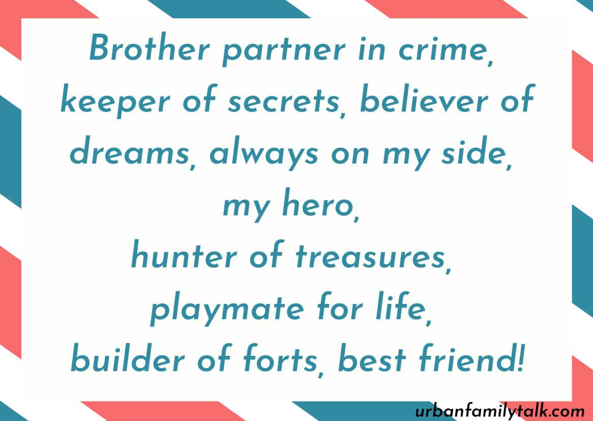 Brother partner in crime, keeper of secrets, believer of dreams, always on my side, my hero, hunter of treasures, playmate for life, builder of forts, best friend!