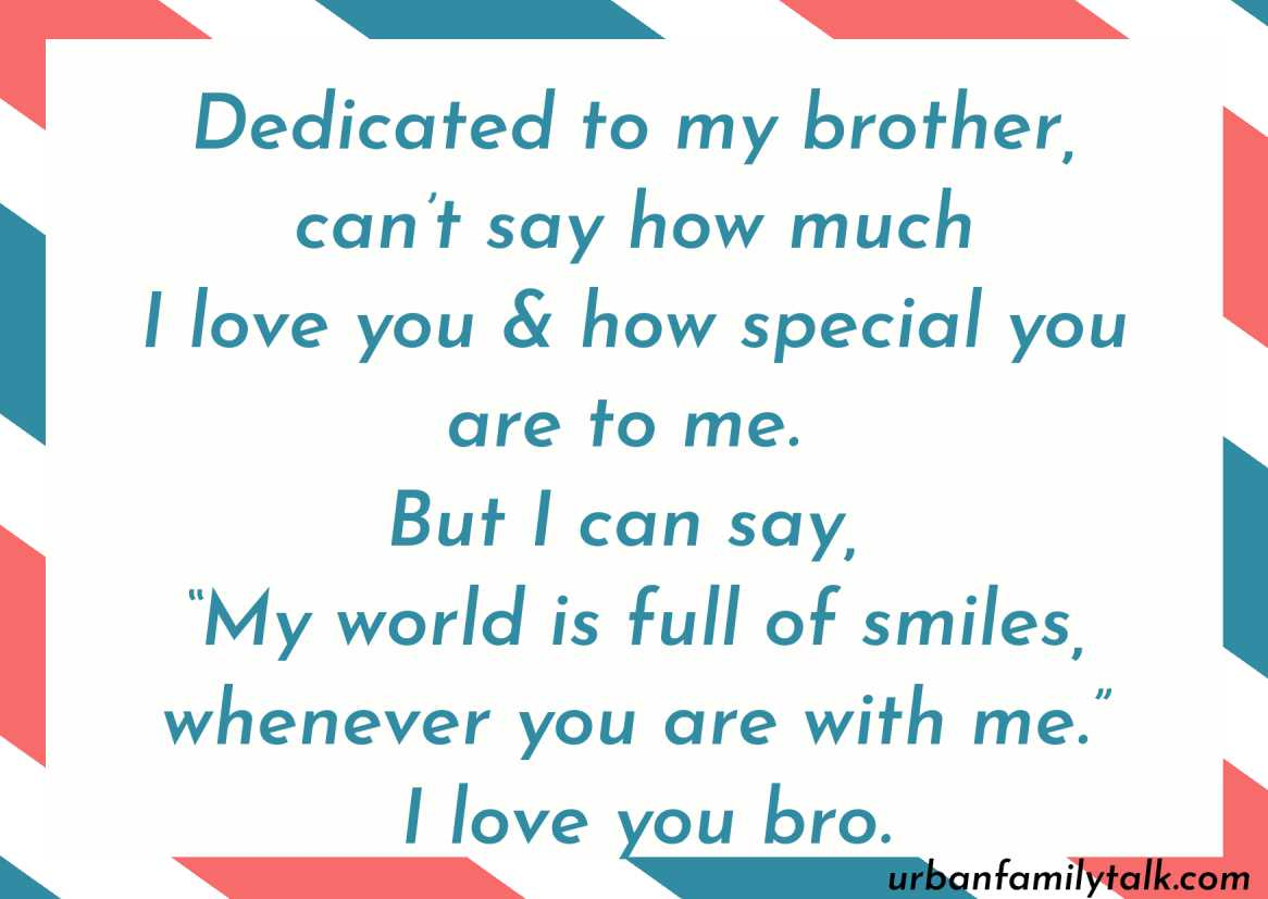 """Dedicated to my brother, can't say how much I love you & how special you are to me. But I can say, """"My world is full of smiles, whenever you are with me."""" I love you bro."""