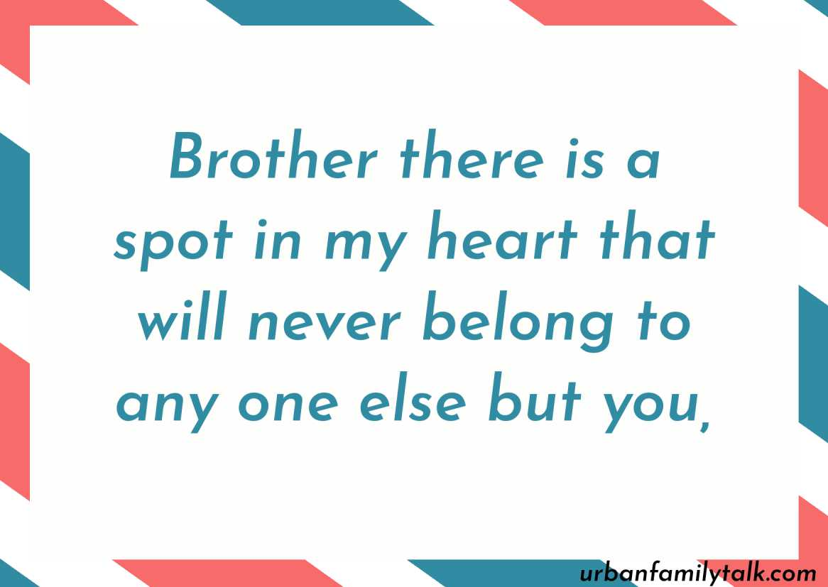 Brother there is a spot in my heart that will never belong to any one else but you,