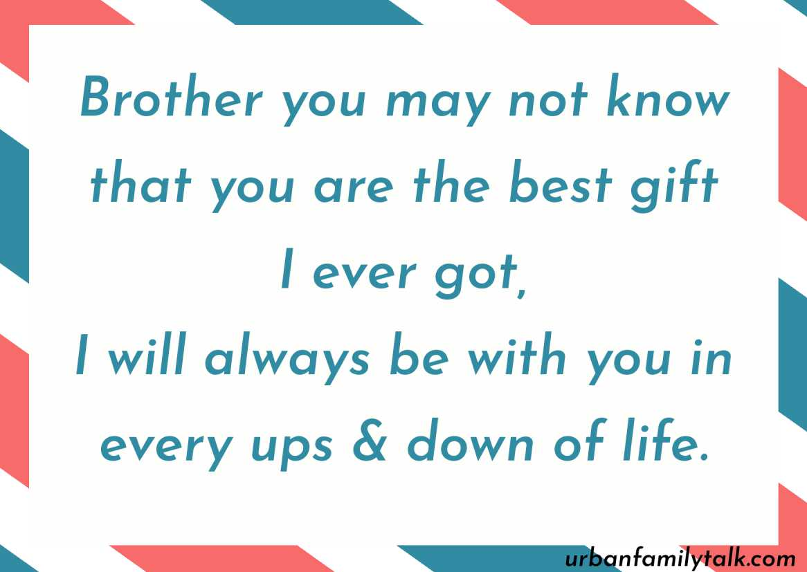 Brother you may not know that you are the best gift I ever got, I will always be with you in every ups & down of life.
