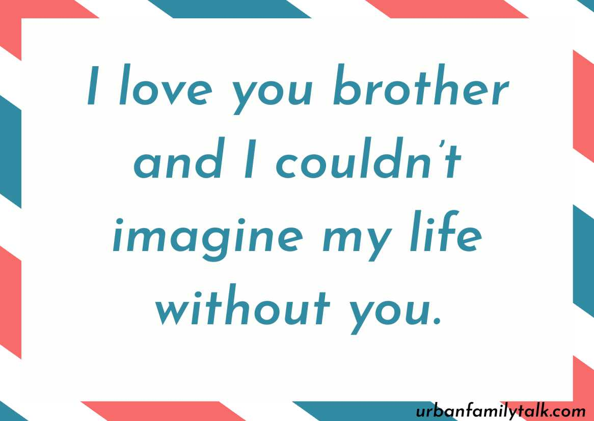 I love you brother and I couldn't imagine my life without you.