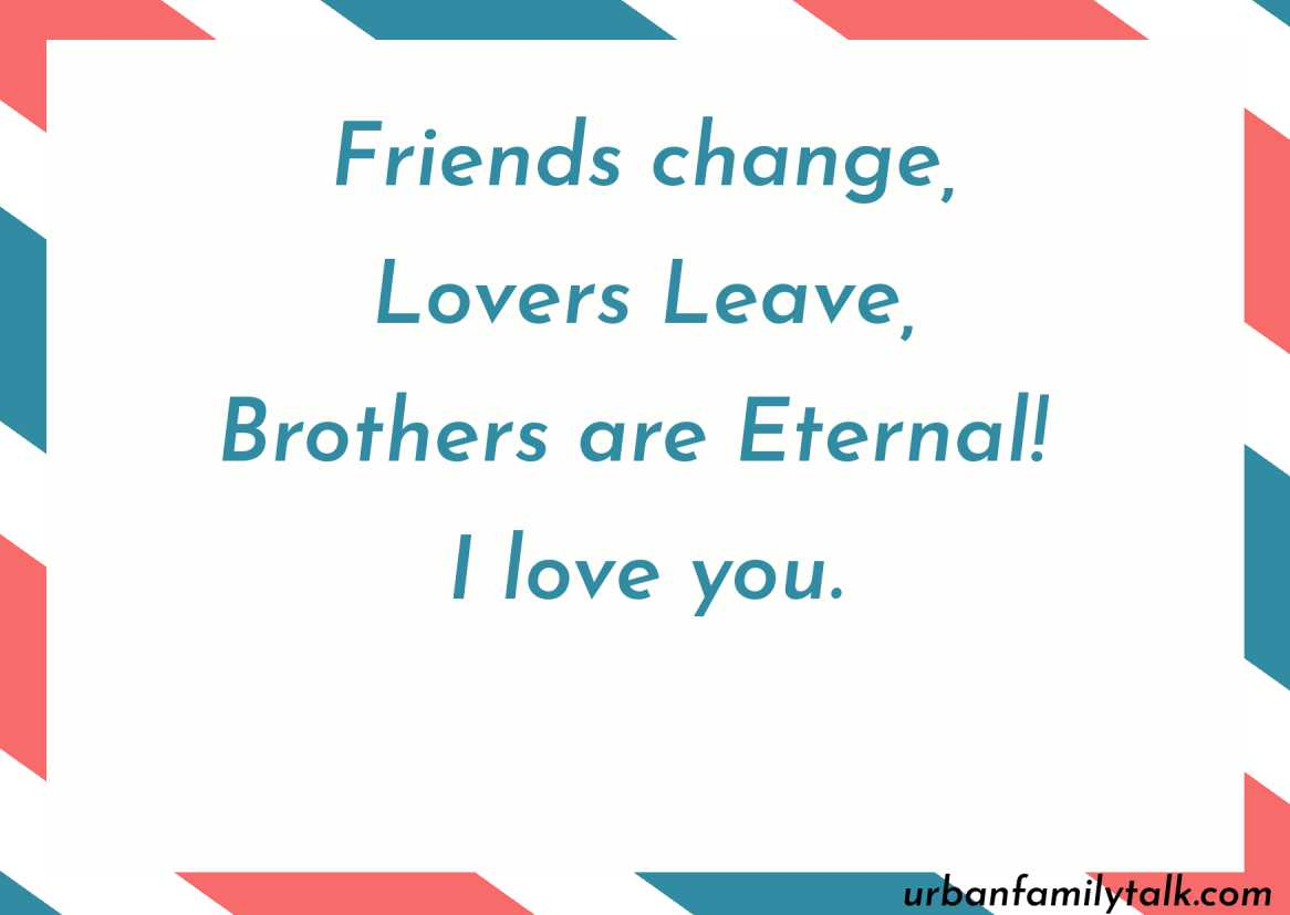 Friends change, Lovers Leave, Brothers are Eternal! I love you.