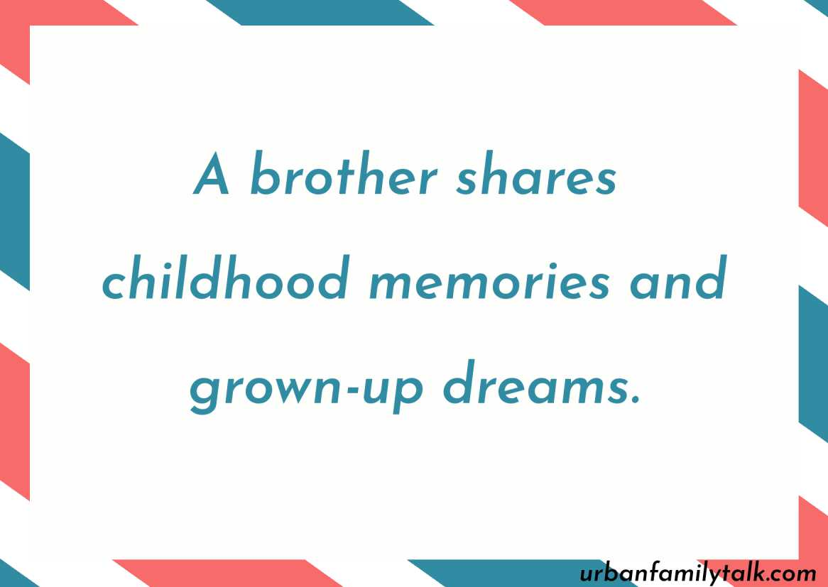 A brother shares childhood memories and grown-up dreams.