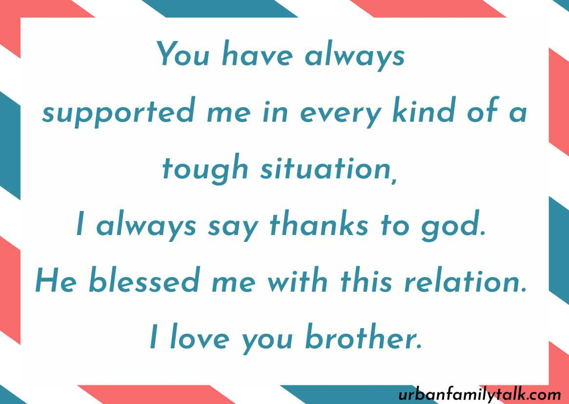 You have always supported me in every kind of a tough situation, I always say thanks to god. He blessed me with this relation. I love you brother.