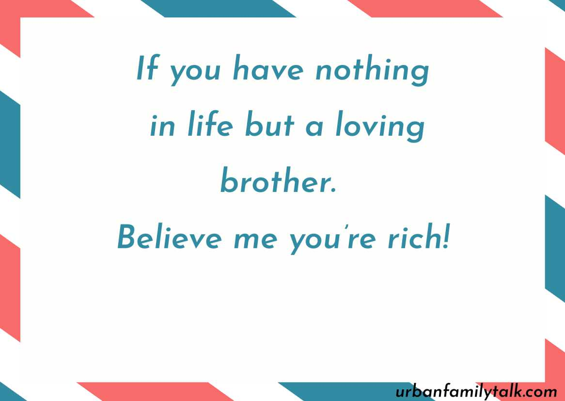 If you have nothing in life but a loving brother. Believe me you're rich!