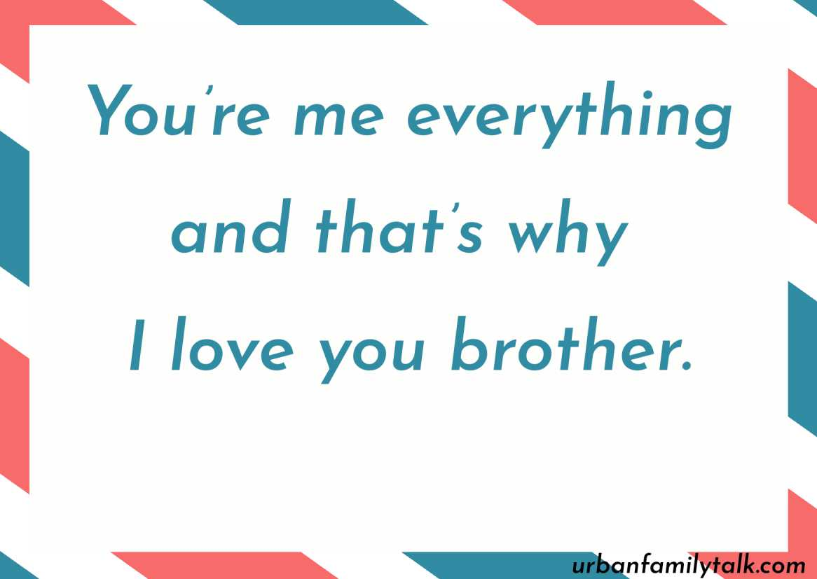 You're me everything and that's why I love you brother.