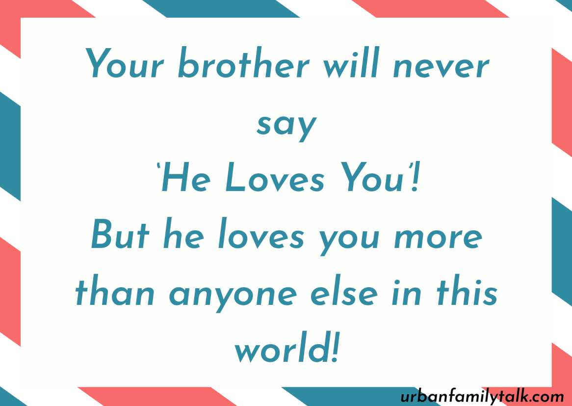 Your brother will never say 'He Loves You'! But he loves you more than anyone else in this world!
