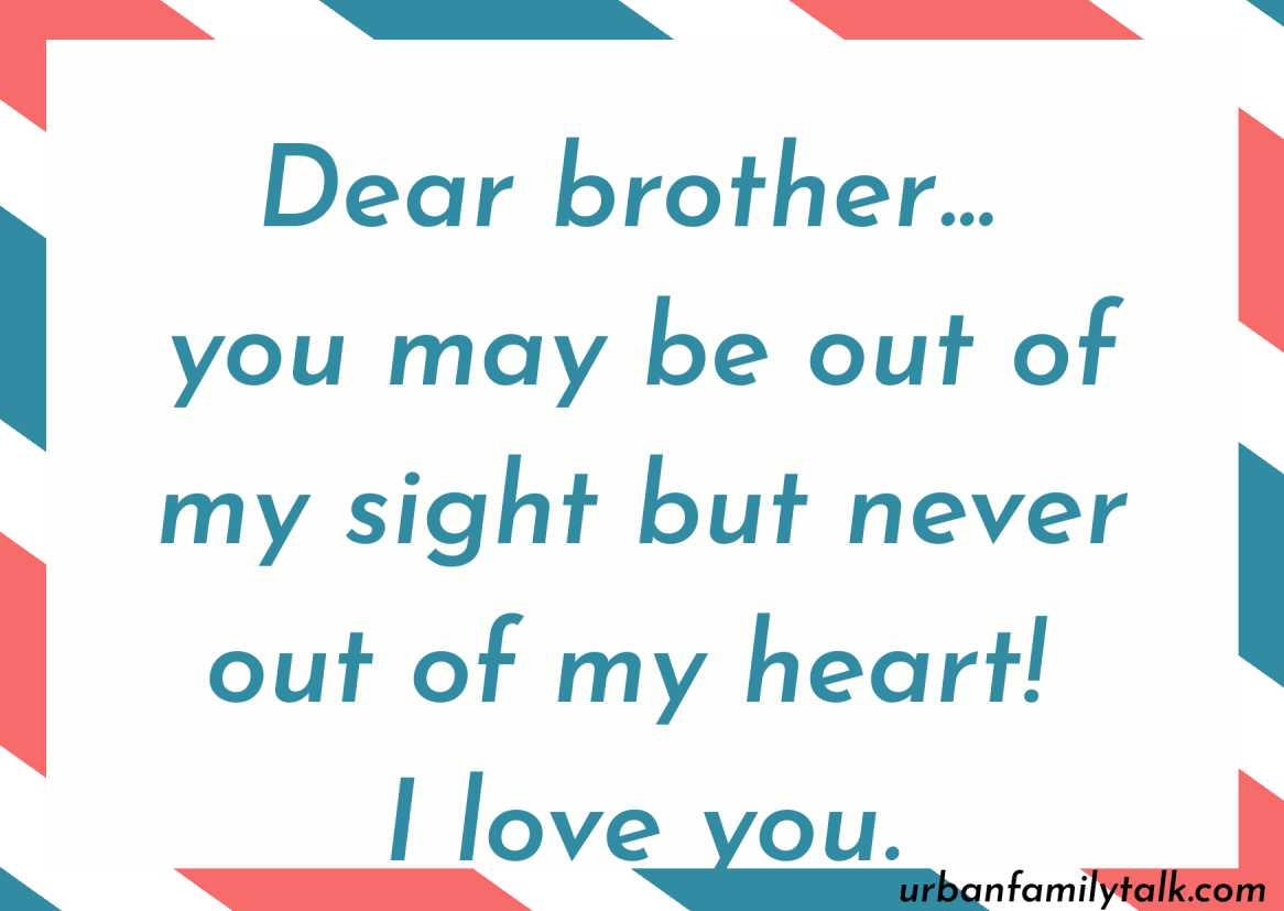 Dear brother… you may be out of my sight but never out of my heart! I love you.