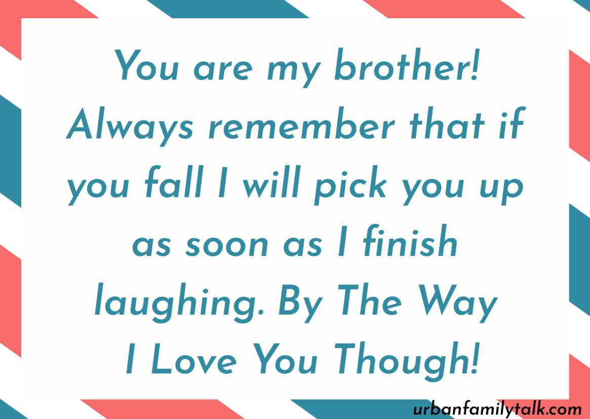 You are my brother! Always remember that if you fall I will pick you up as soon as I finish laughing. By The Way I Love You Though!