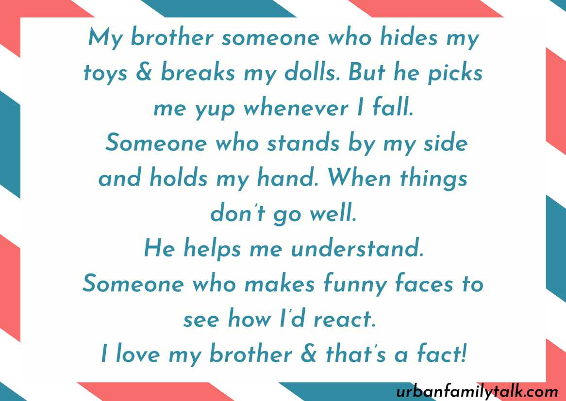 My brother someone who hides my toys & breaks my dolls. But he picks me yup whenever I fall. Someone who stands by my side and holds my hand. When things don't go well. He helps me understand. Someone who makes funny faces to see how I'd react. I love my brother & that's a fact!