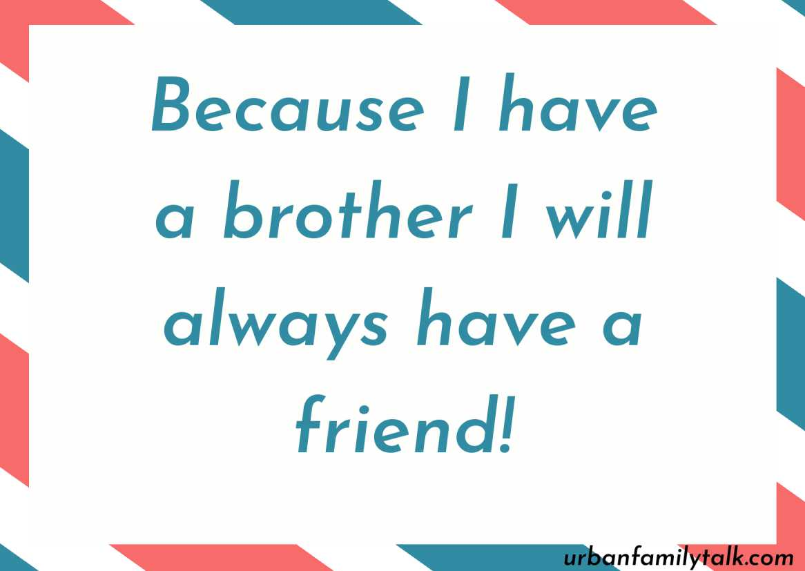Because I have a brother I will always have a friend!