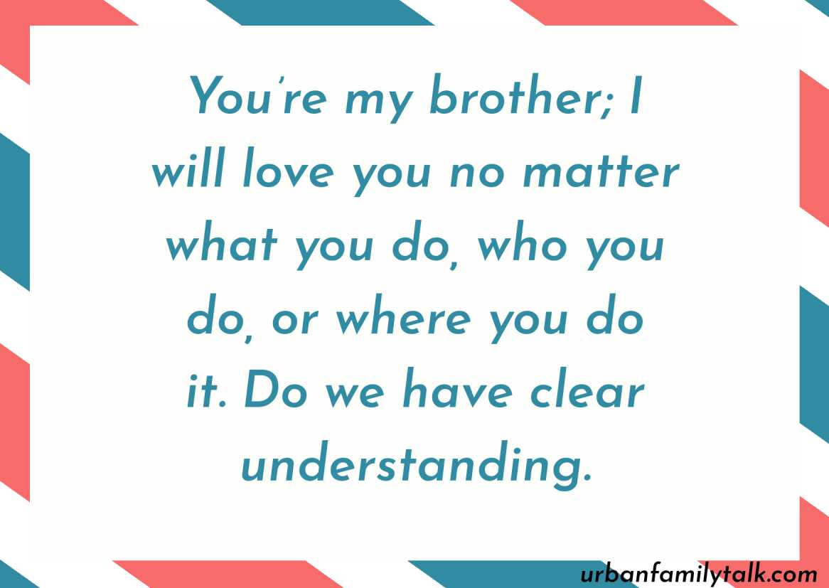 You're my brother; I will love you no matter what you do, who you do, or where you do it. Do we have clear understanding.