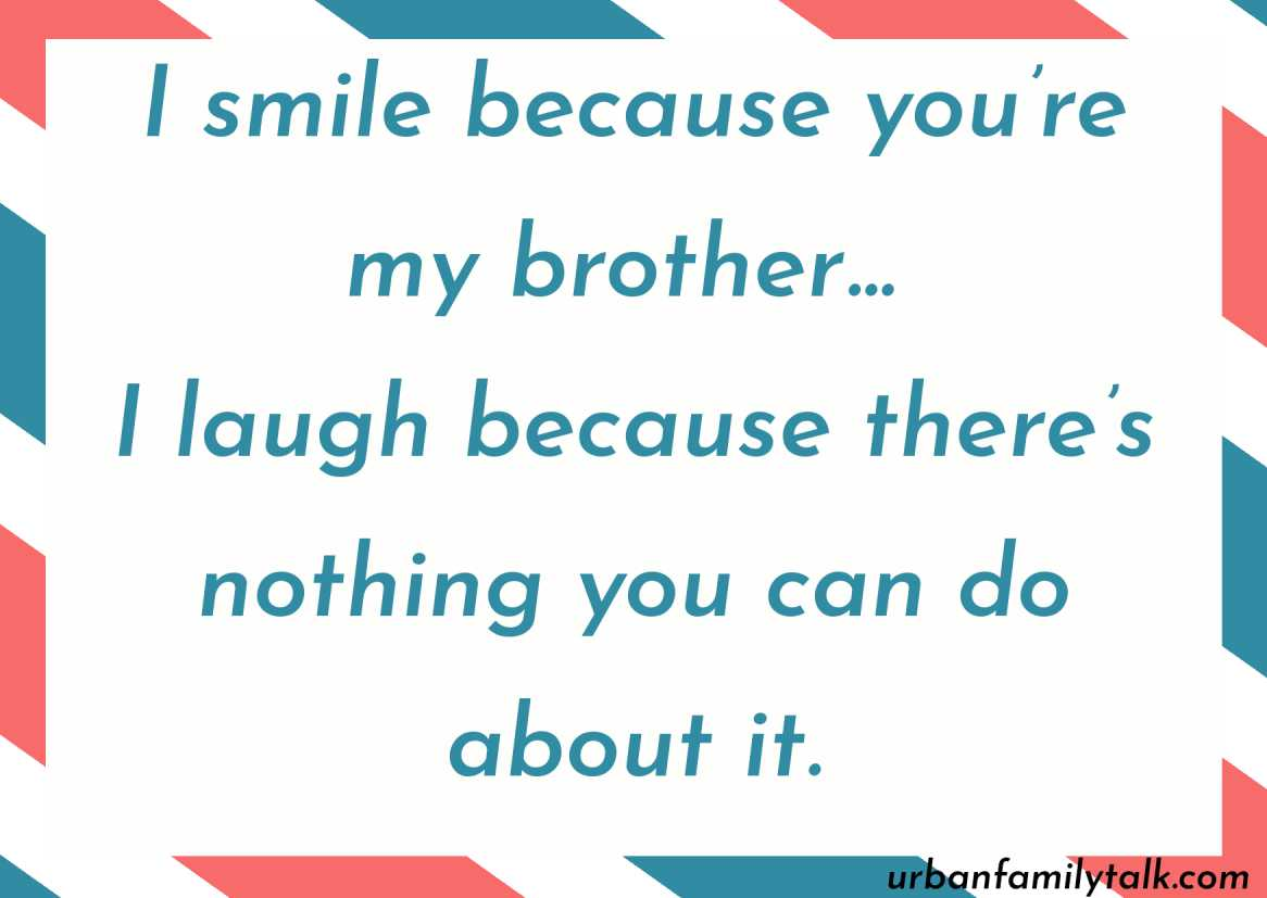 I smile because you're my brother… I laugh because there's nothing you can do about it.