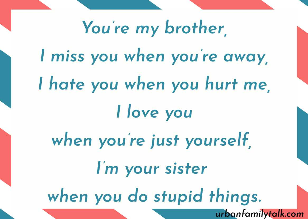 You're my brother, I miss you when you're away, I hate you when you hurt me, I love you when you're just yourself, I'm your sister when you do stupid things.