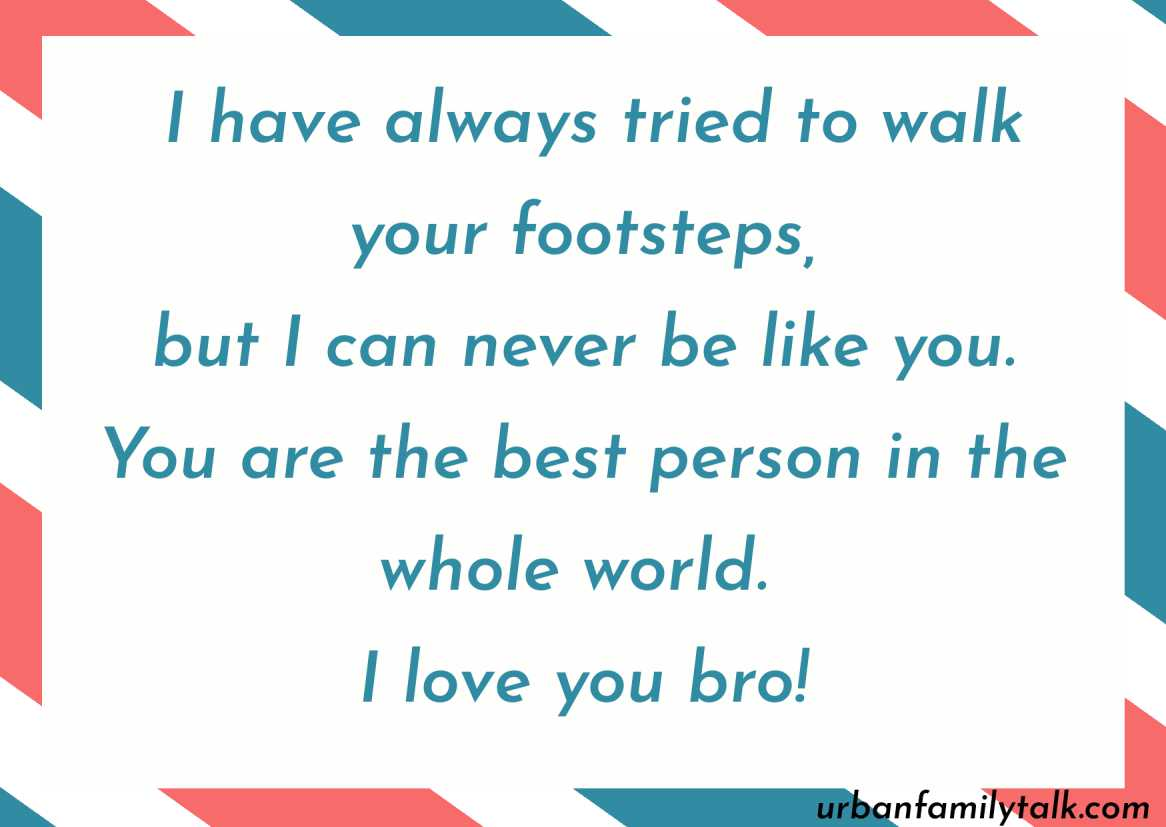 I have always tried to walk your footsteps, but I can never be like you. You are the best person in the whole world. I love you bro!