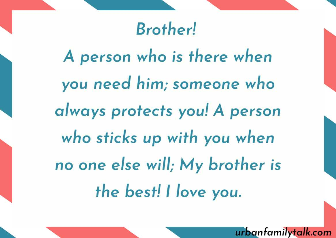 Brother! A person who is there when you need him; someone who always protects you! A person who sticks up with you when no one else will; My brother is the best! I love you.