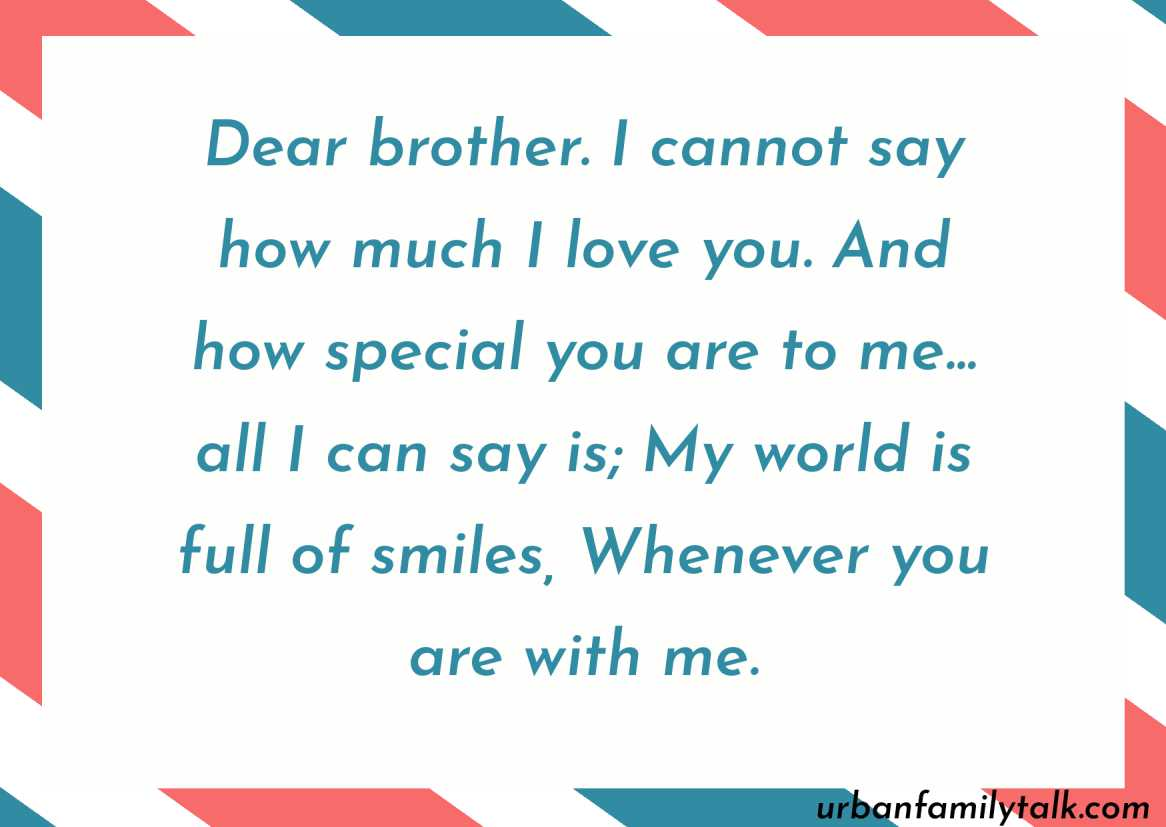 Dear brother. I cannot say how much I love you. And how special you are to me… all I can say is; My world is full of smiles, Whenever you are with me.