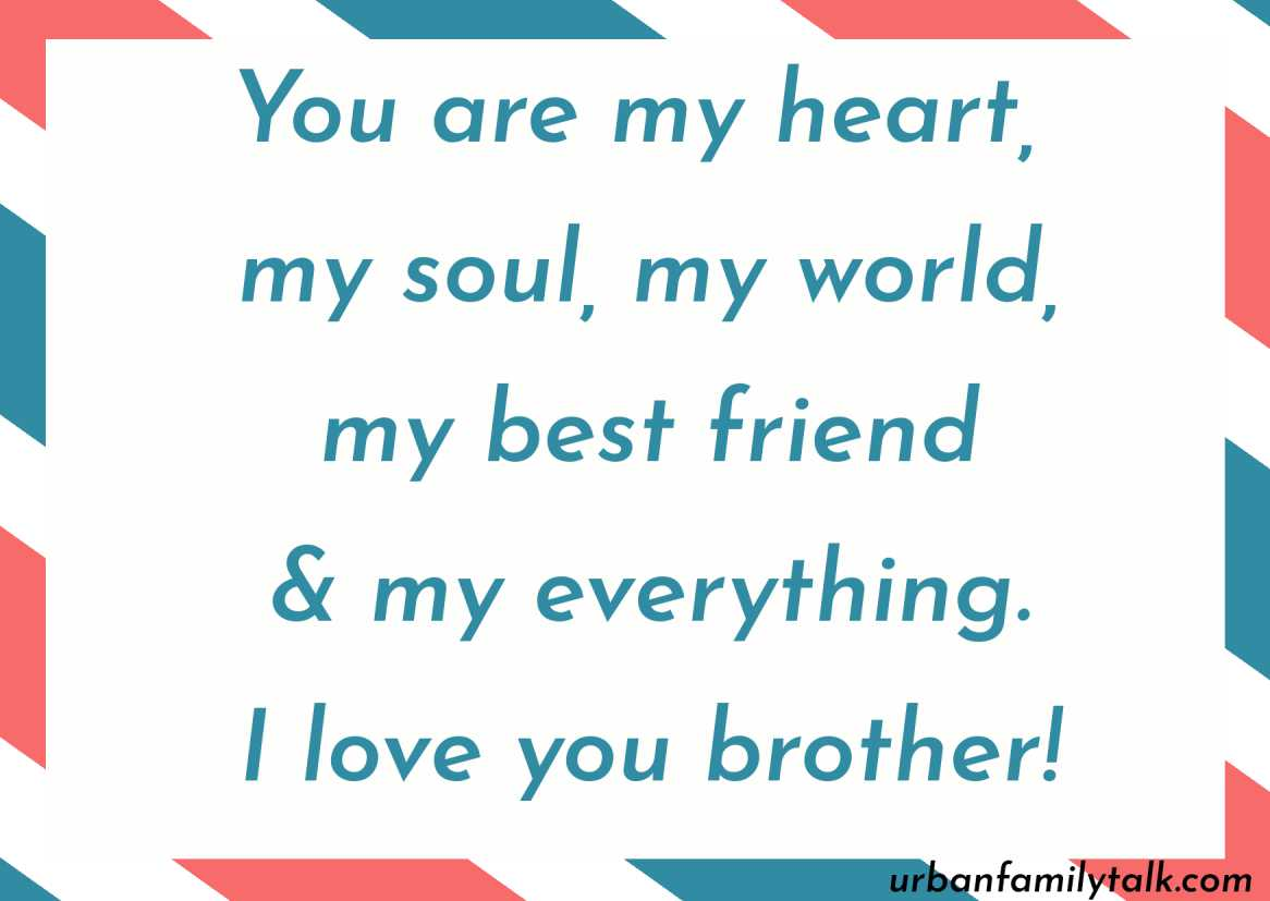 You are my heart, my soul, my world, my best friend & my everything. I love you brother!